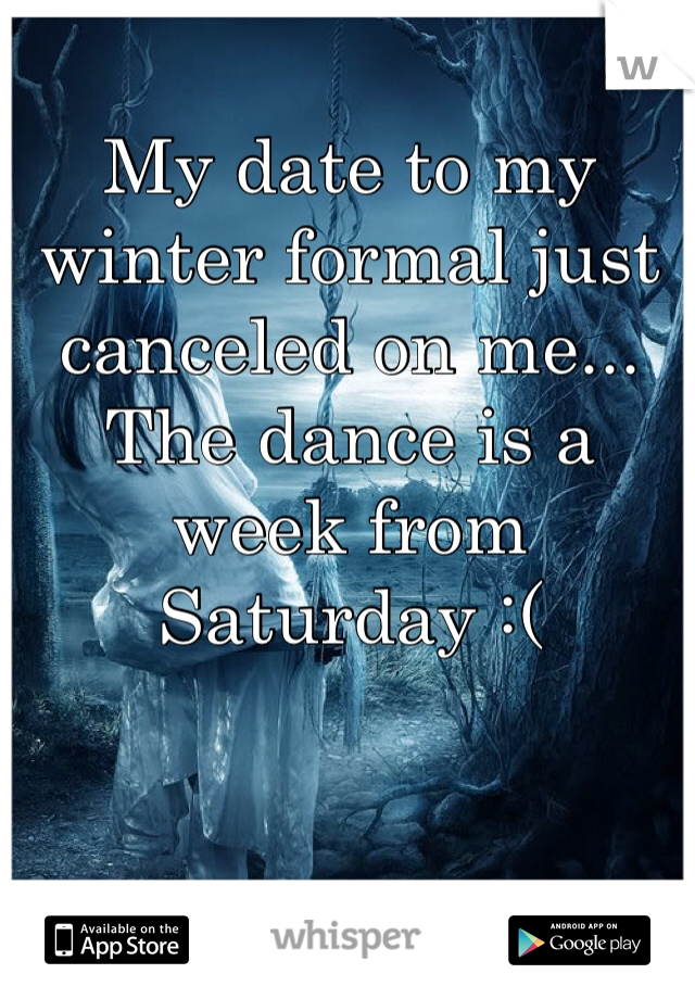 My date to my winter formal just canceled on me... The dance is a week from Saturday :(