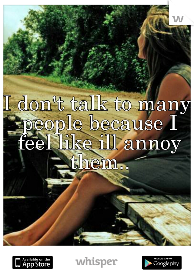 I don't talk to many people because I feel like ill annoy them..