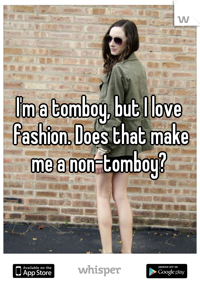 I'm a tomboy, but I love fashion. Does that make me a non-tomboy?
