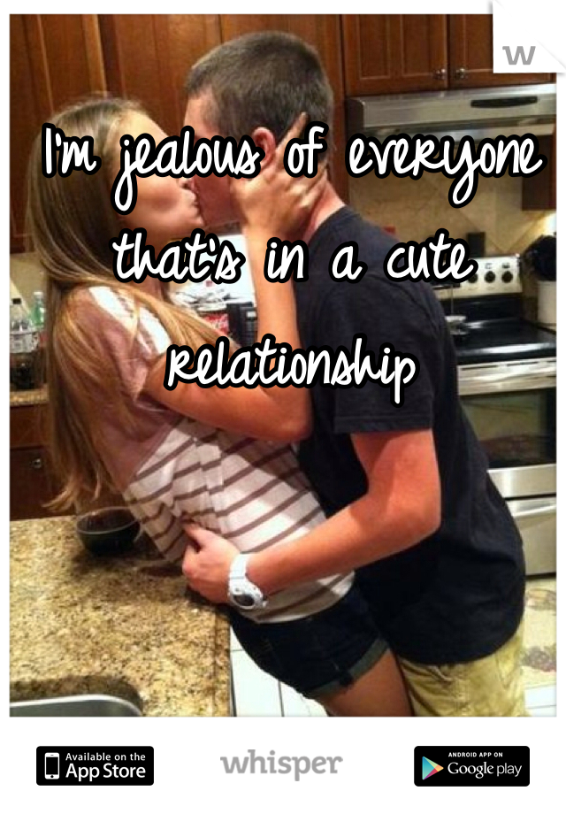 I'm jealous of everyone that's in a cute relationship