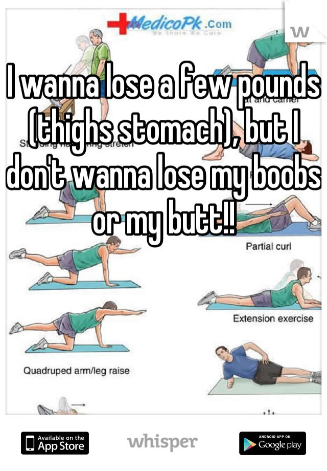 I wanna lose a few pounds (thighs stomach), but I don't wanna lose my boobs or my butt!!