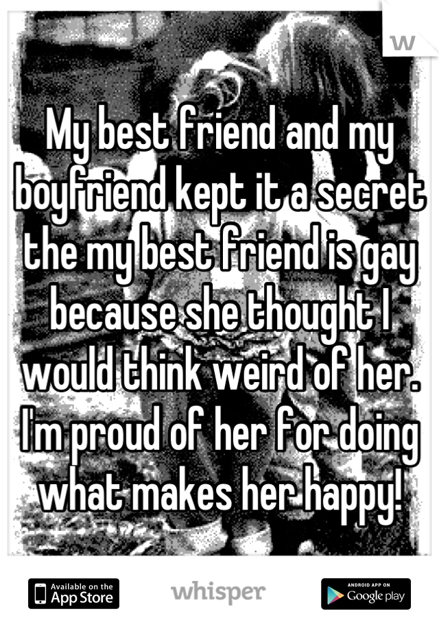 My best friend and my boyfriend kept it a secret the my best friend is gay because she thought I would think weird of her. I'm proud of her for doing what makes her happy!