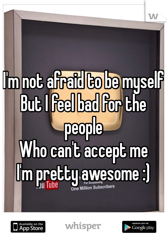 I'm not afraid to be myself But I feel bad for the people Who can't accept me I'm pretty awesome :)