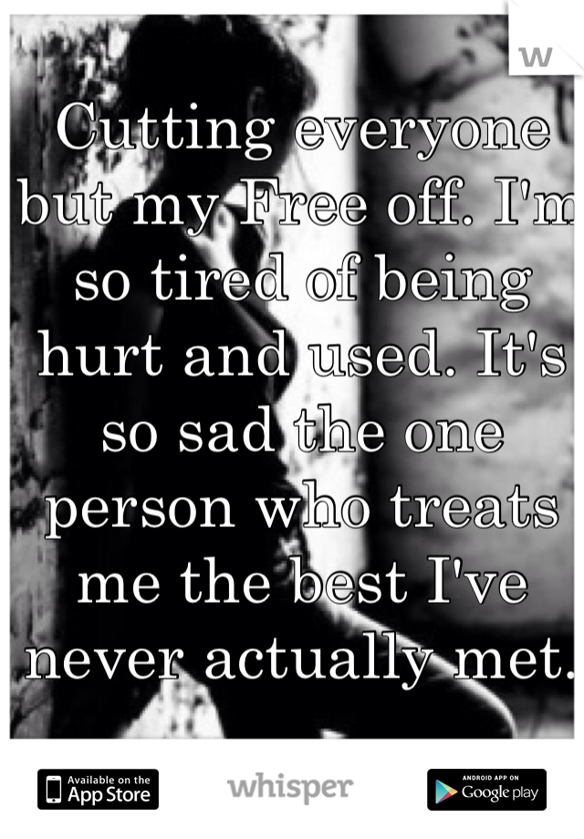 Cutting everyone but my Free off. I'm so tired of being hurt and used. It's so sad the one person who treats me the best I've never actually met.