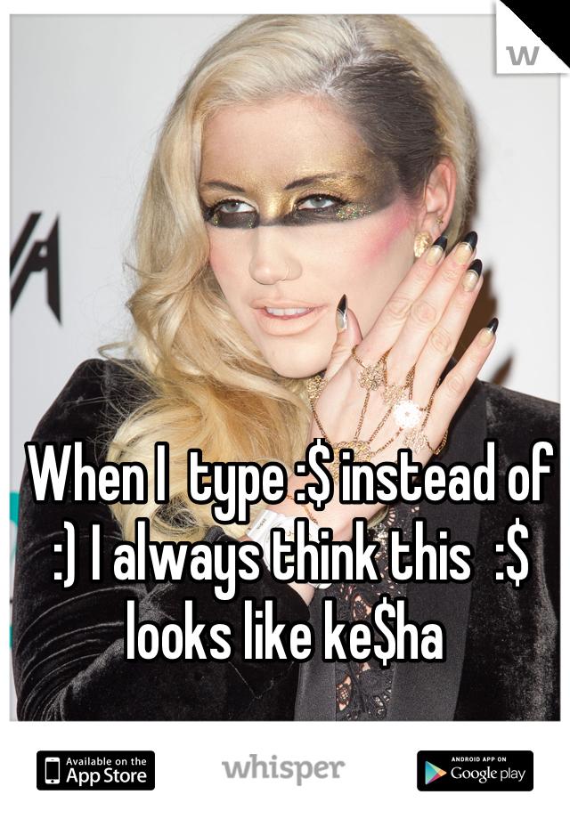 When I  type :$ instead of :) I always think this  :$ looks like ke$ha