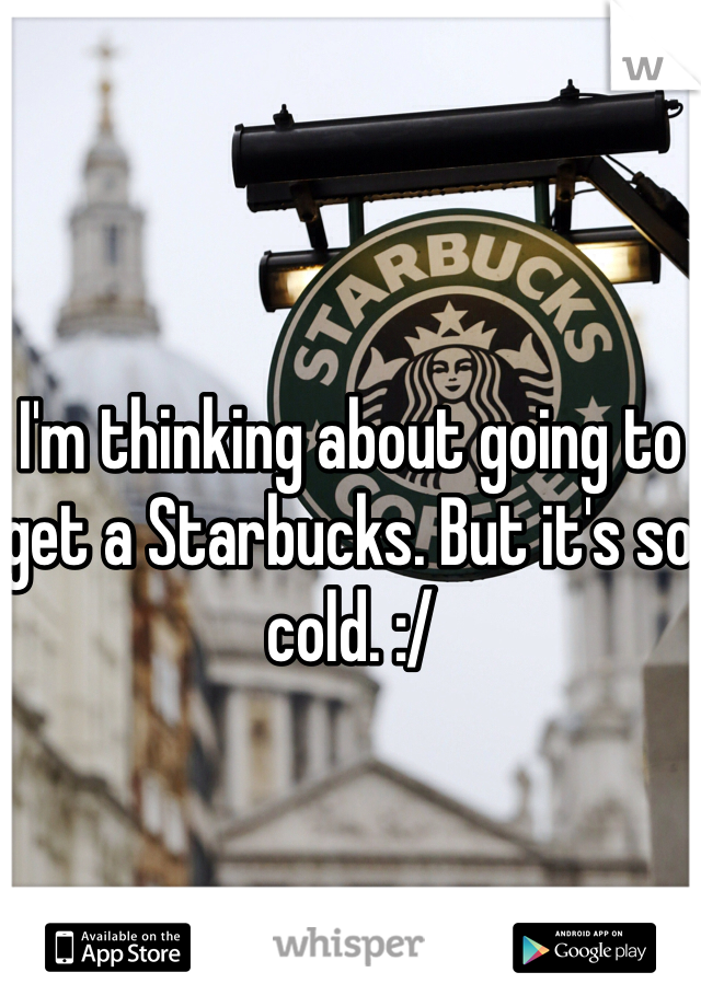 I'm thinking about going to get a Starbucks. But it's so cold. :/