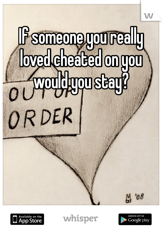 If someone you really loved cheated on you would you stay?