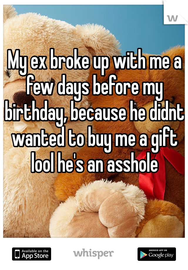My ex broke up with me a few days before my birthday, because he didnt wanted to buy me a gift lool he's an asshole