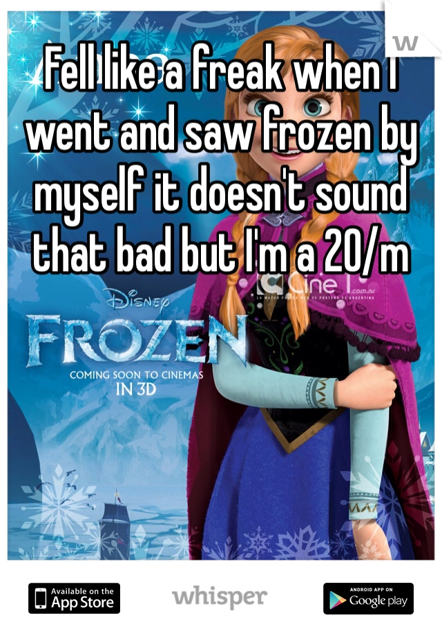 Fell like a freak when I went and saw frozen by myself it doesn't sound that bad but I'm a 20/m