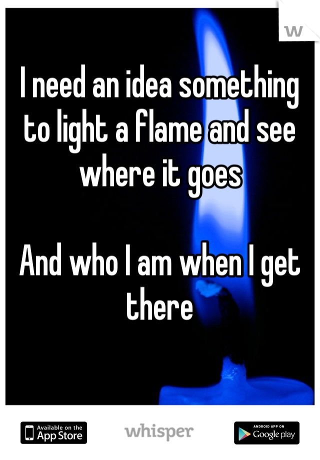 I need an idea something to light a flame and see where it goes   And who I am when I get there