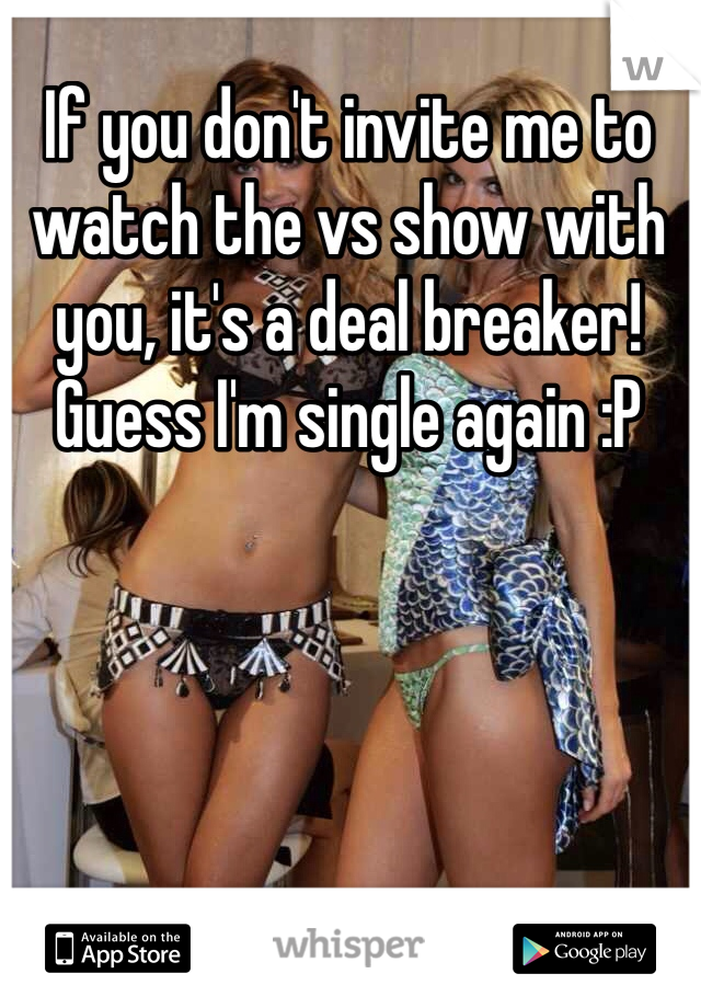 If you don't invite me to watch the vs show with you, it's a deal breaker! Guess I'm single again :P