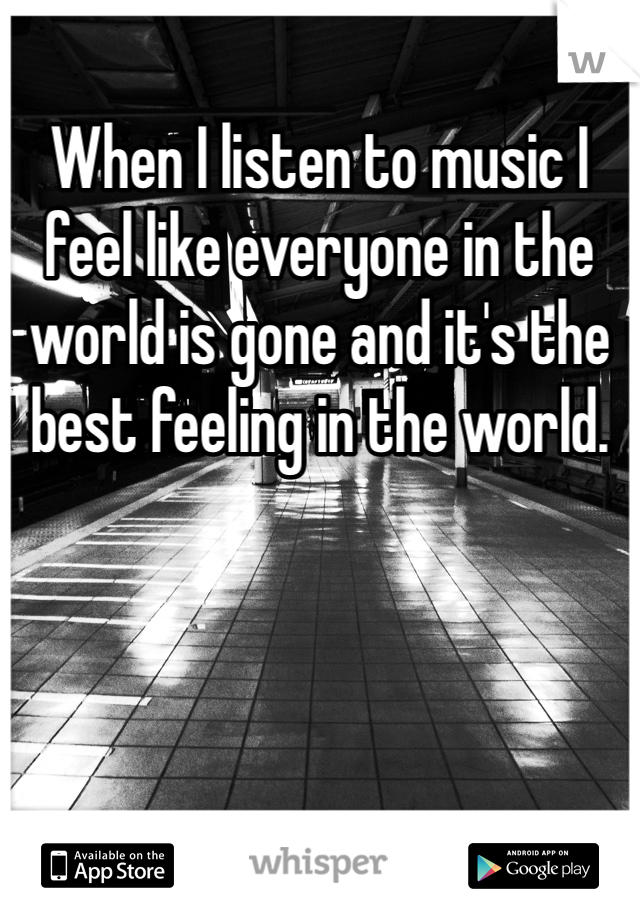 When I listen to music I feel like everyone in the world is gone and it's the best feeling in the world.