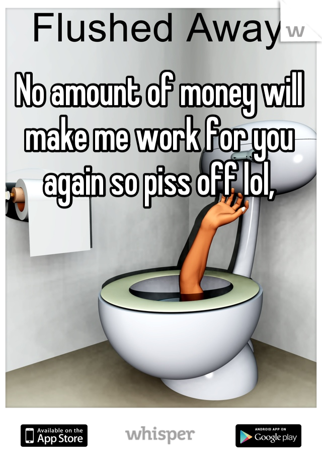 No amount of money will make me work for you again so piss off lol,