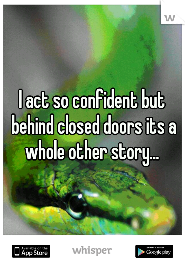I act so confident but behind closed doors its a whole other story...