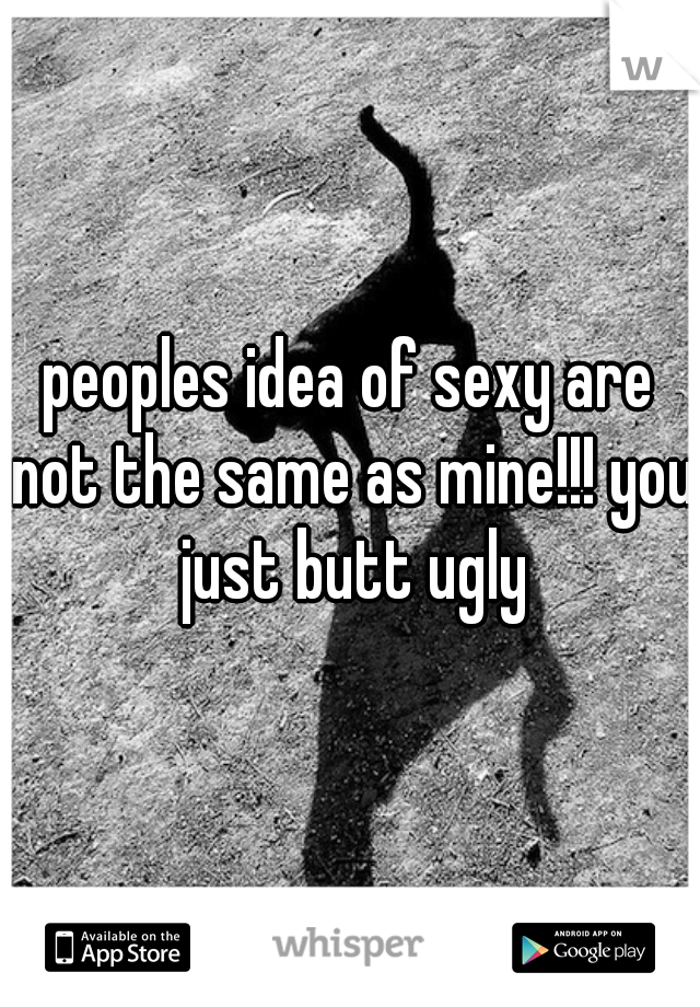 peoples idea of sexy are not the same as mine!!! you just butt ugly