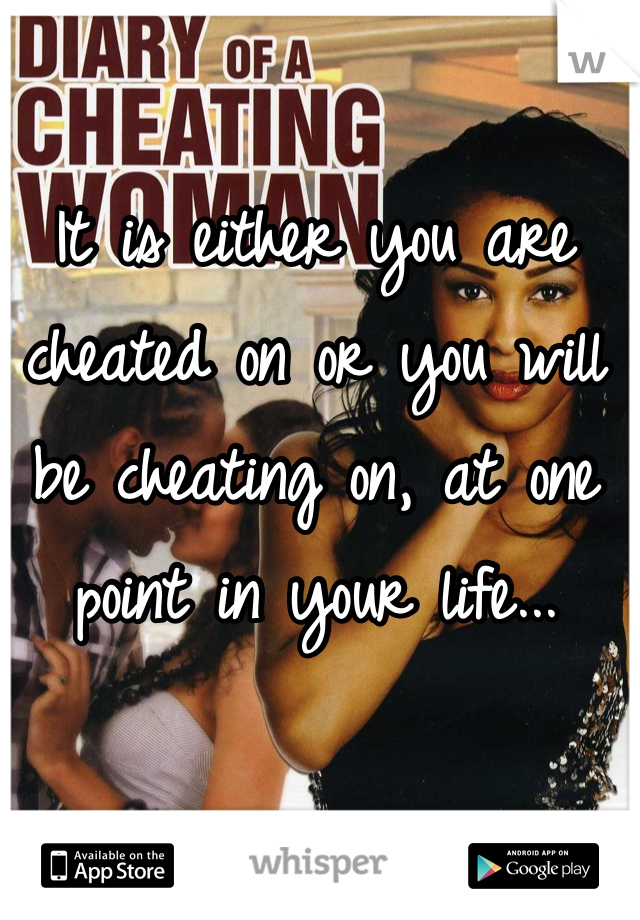 It is either you are cheated on or you will be cheating on, at one point in your life...