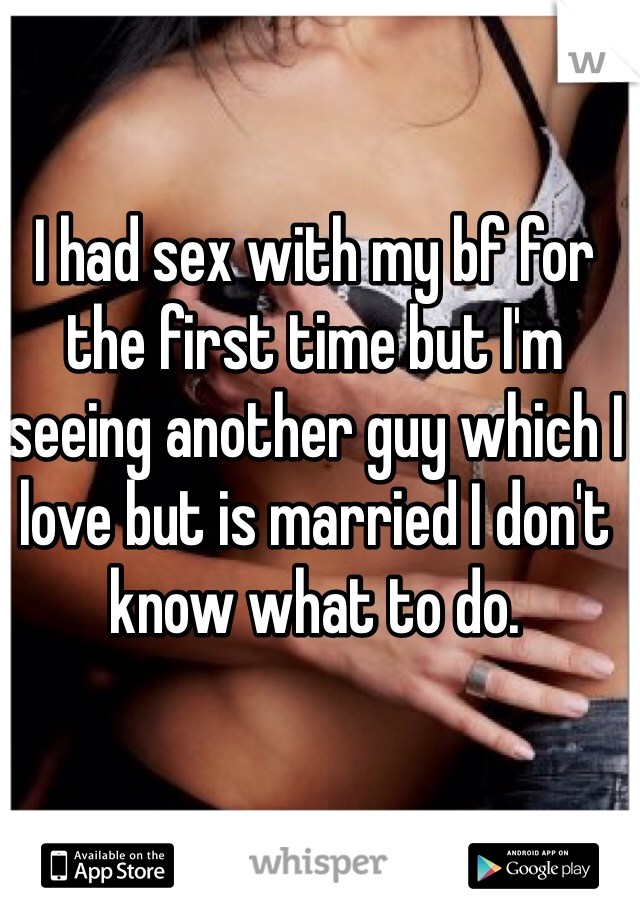 I had sex with my bf for the first time but I'm seeing another guy which I love but is married I don't know what to do.