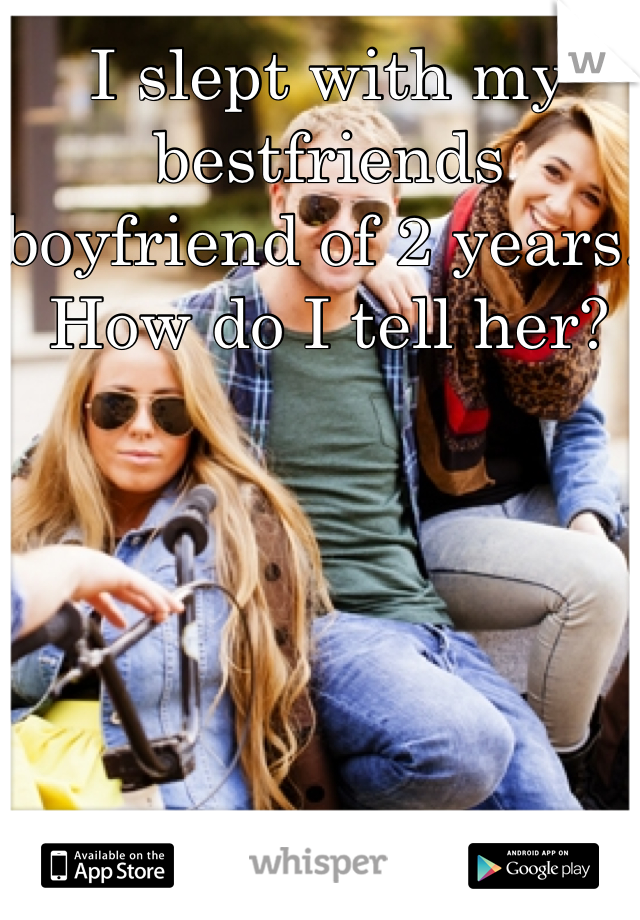 I slept with my bestfriends boyfriend of 2 years. How do I tell her?