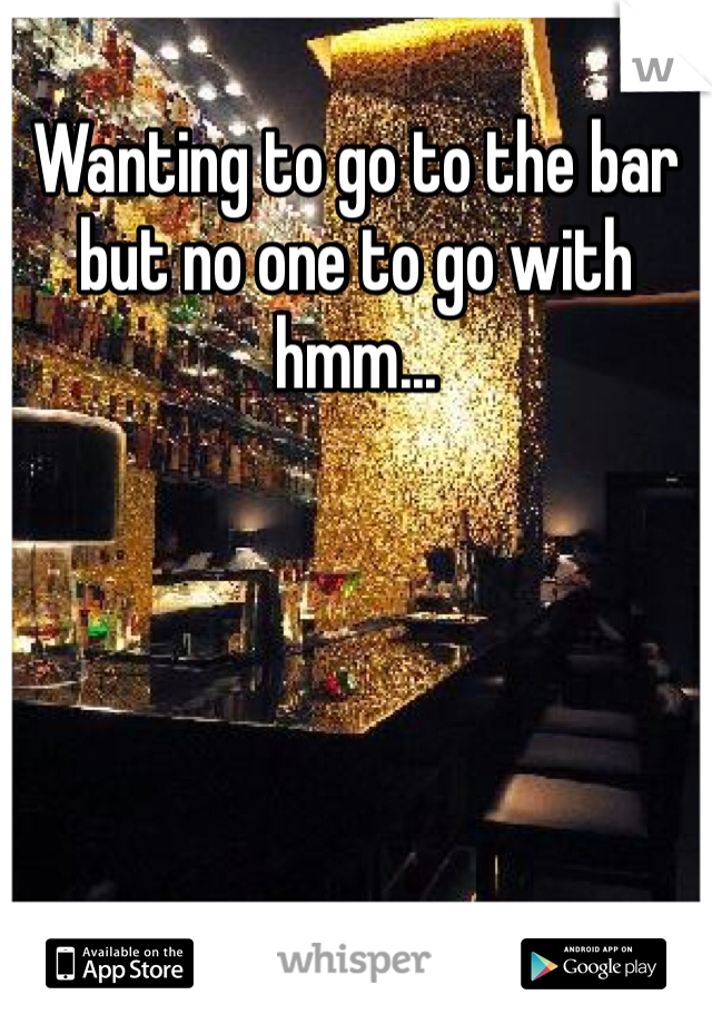 Wanting to go to the bar but no one to go with hmm...