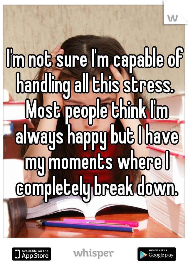 I'm not sure I'm capable of handling all this stress.  Most people think I'm always happy but I have my moments where I completely break down.