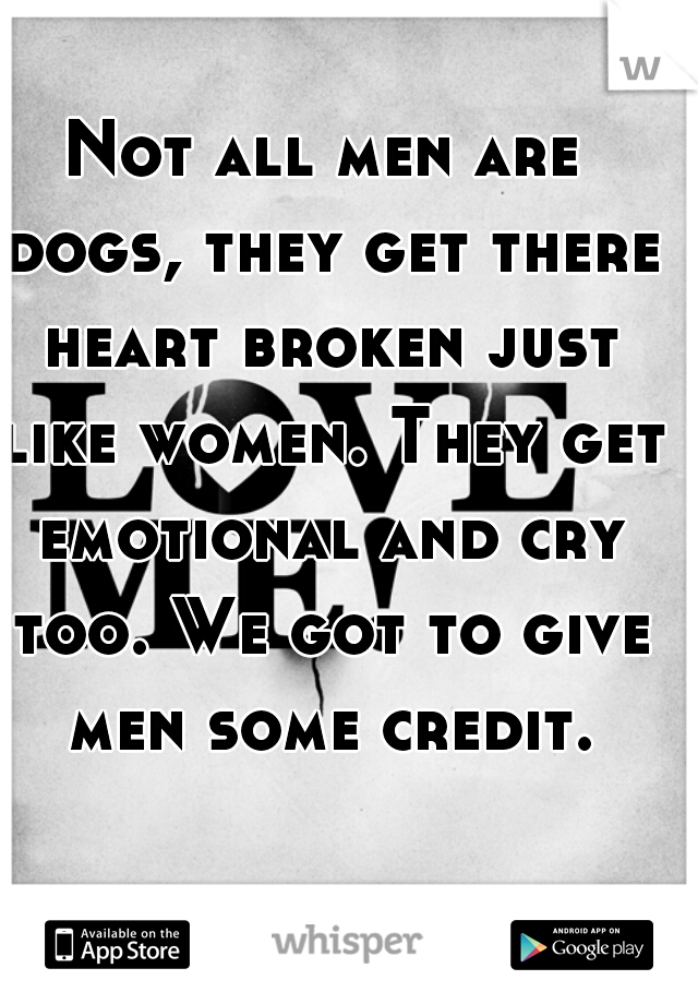 Not all men are dogs, they get there heart broken just like women. They get emotional and cry too. We got to give men some credit.