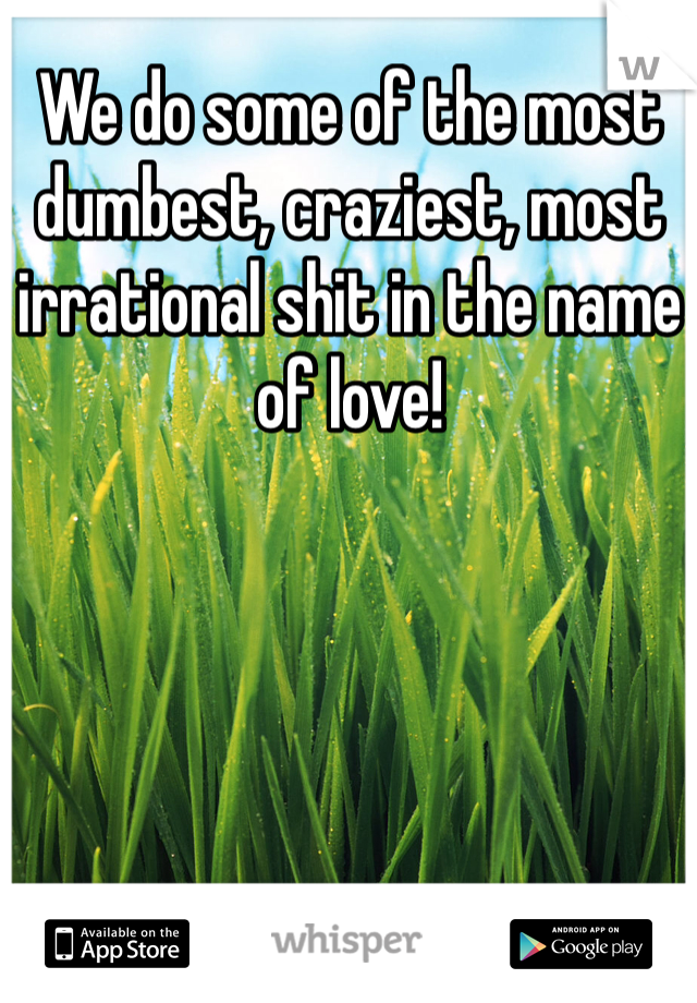 We do some of the most dumbest, craziest, most irrational shit in the name of love!
