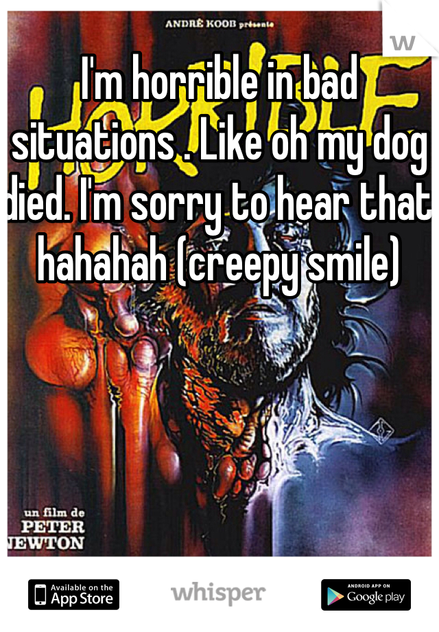 I'm horrible in bad situations . Like oh my dog died. I'm sorry to hear that hahahah (creepy smile)