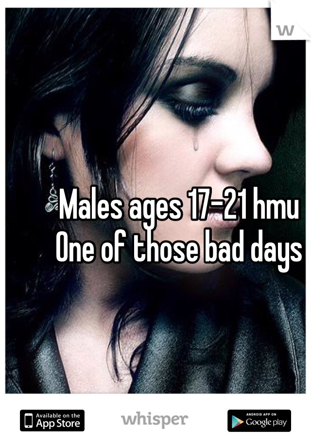 Males ages 17-21 hmu  One of those bad days