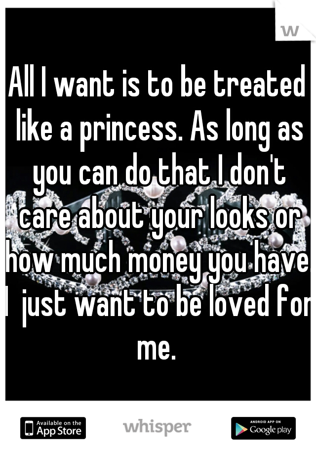All I want is to be treated like a princess. As long as you can do that I don't care about your looks or how much money you have. I  just want to be loved for me.