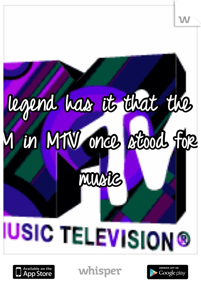 legend has it that the M in MTV once stood for music