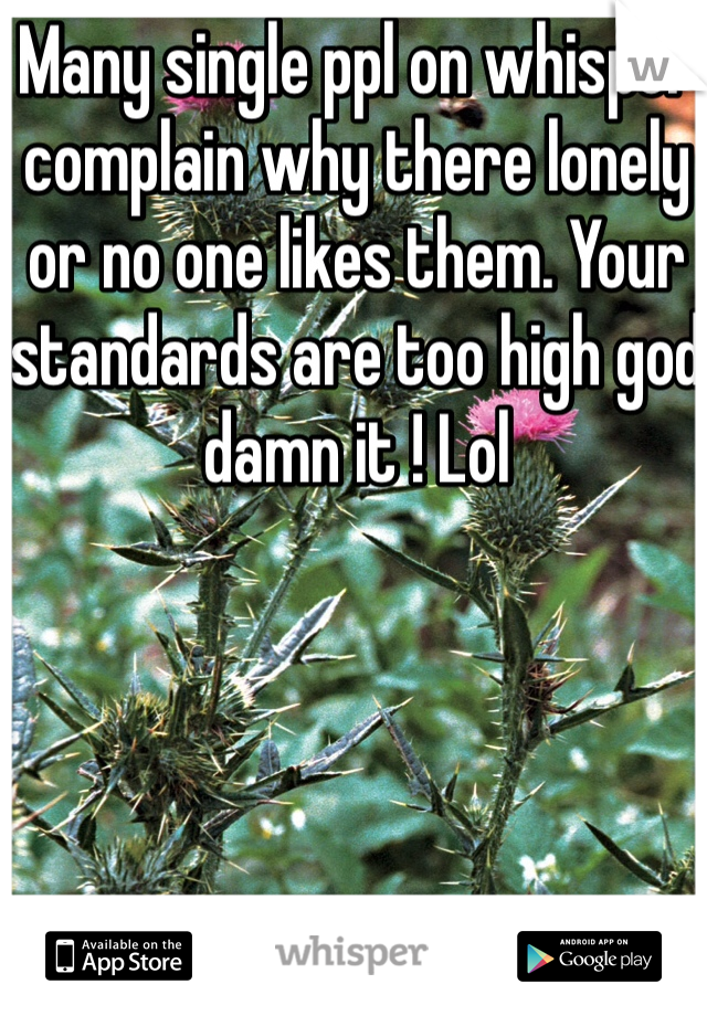 Many single ppl on whisper complain why there lonely or no one likes them. Your standards are too high god damn it ! Lol