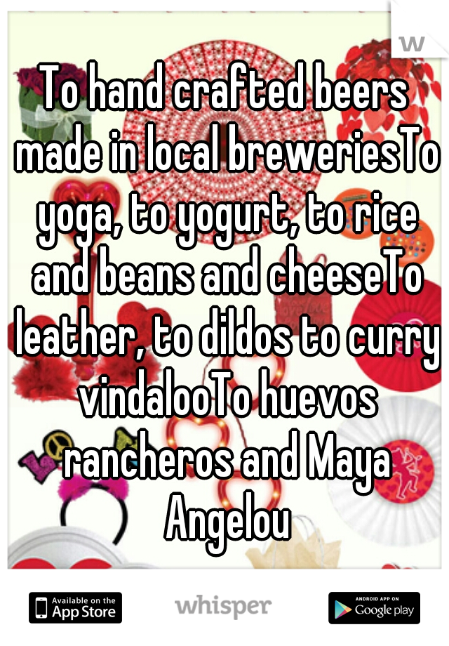 To hand crafted beers made in local breweriesTo yoga, to yogurt, to rice and beans and cheeseTo leather, to dildos to curry vindalooTo huevos rancheros and Maya Angelou