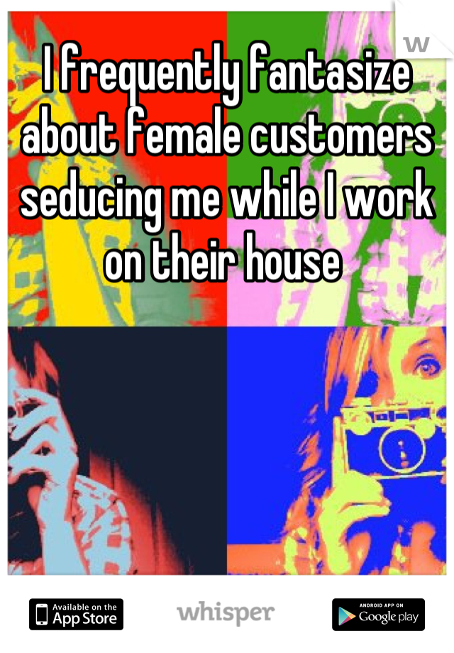 I frequently fantasize about female customers seducing me while I work on their house