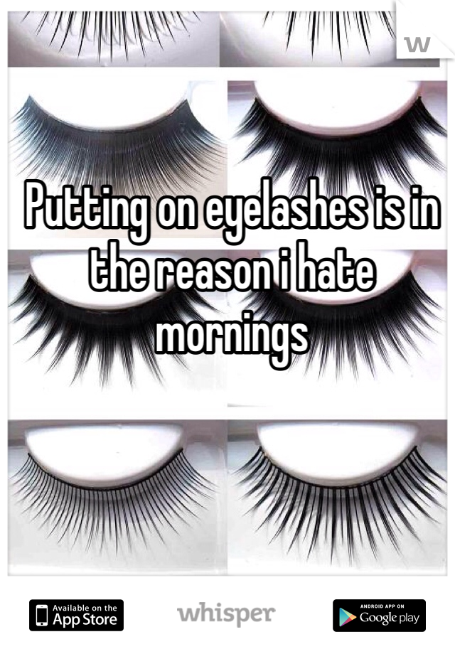Putting on eyelashes is in the reason i hate mornings