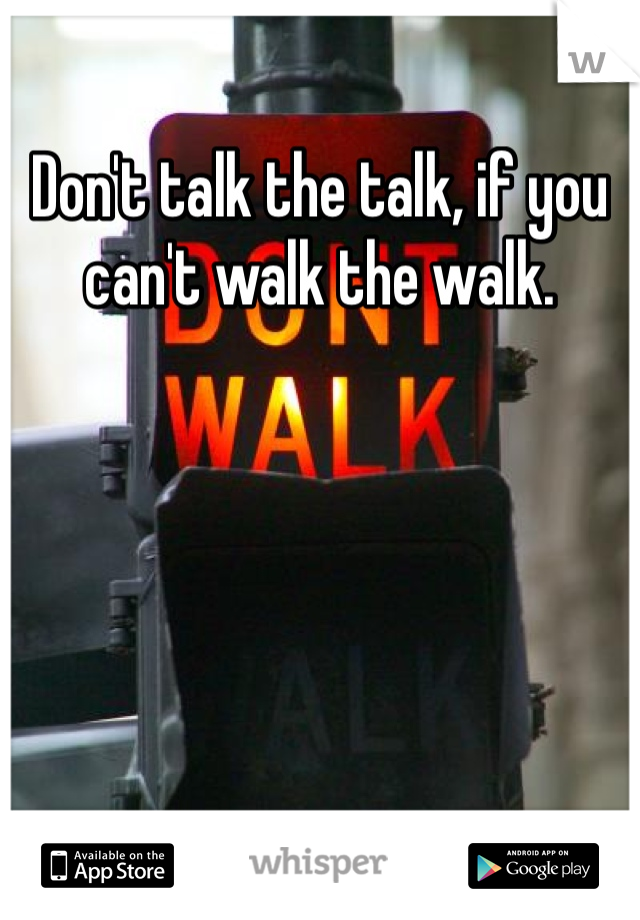 Don't talk the talk, if you can't walk the walk.