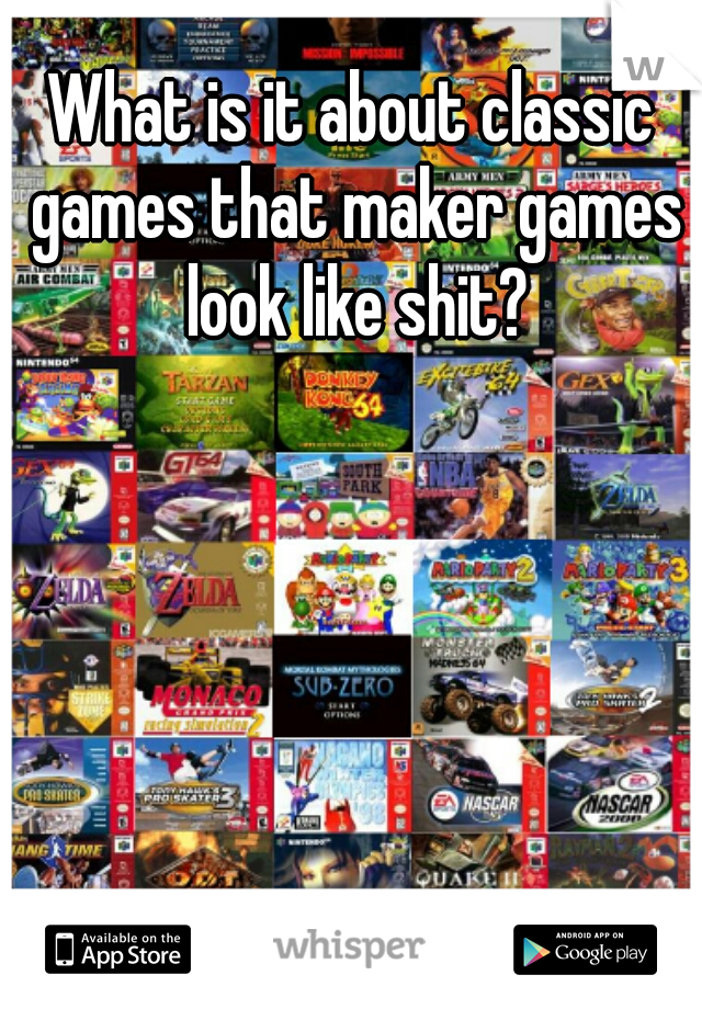 What is it about classic games that maker games look like shit?