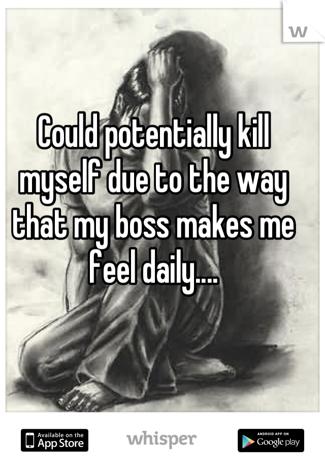 Could potentially kill myself due to the way that my boss makes me feel daily....