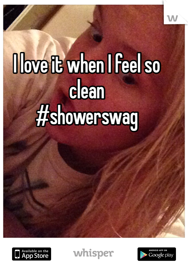 I love it when I feel so clean #showerswag