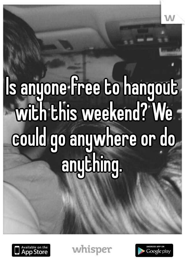 Is anyone free to hangout with this weekend? We could go anywhere or do anything.