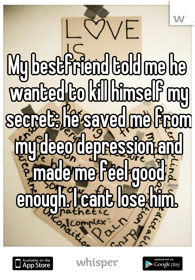 My bestfriend told me he wanted to kill himself my secret: he saved me from my deeo depression and made me feel good enough. I cant lose him.