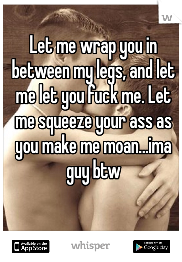Let me wrap you in between my legs, and let me let you fuck me. Let me squeeze your ass as you make me moan...ima guy btw