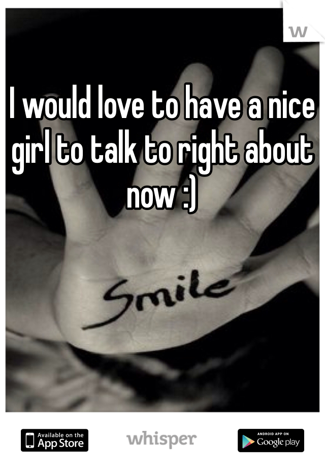 I would love to have a nice girl to talk to right about now :)