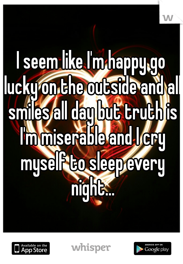 I seem like I'm happy go lucky on the outside and all smiles all day but truth is I'm miserable and I cry myself to sleep every night...