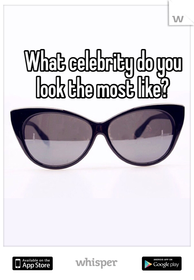 What celebrity do you look the most like?