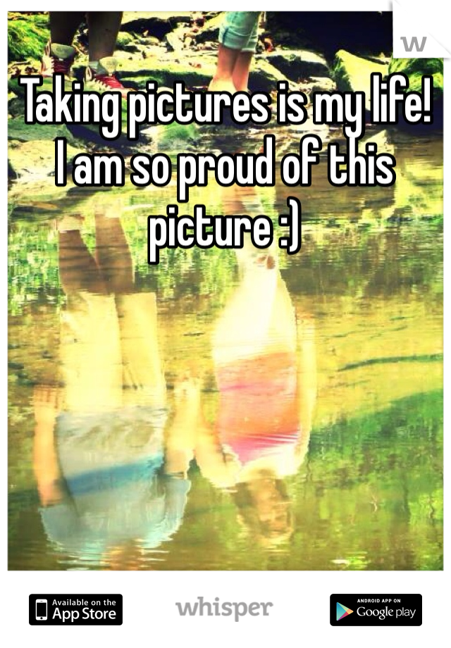 Taking pictures is my life!  I am so proud of this picture :)