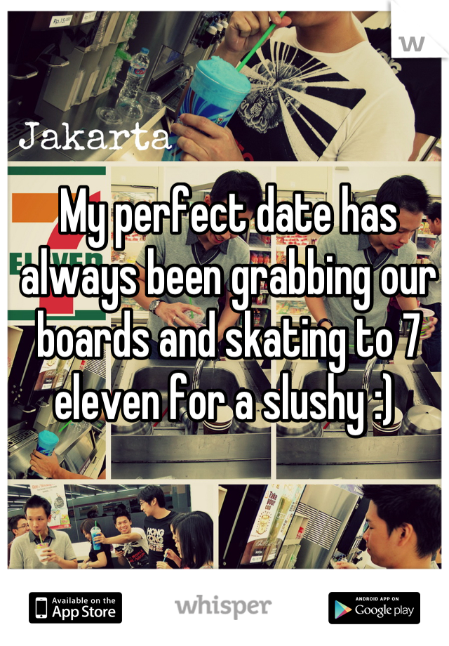 My perfect date has always been grabbing our boards and skating to 7 eleven for a slushy :)
