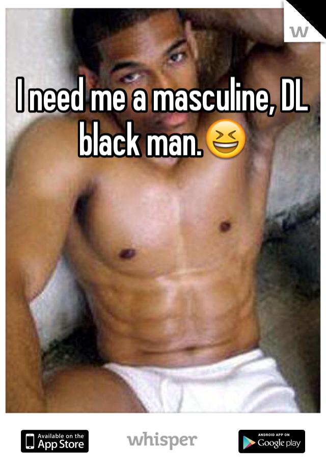I need me a masculine, DL black man.😆