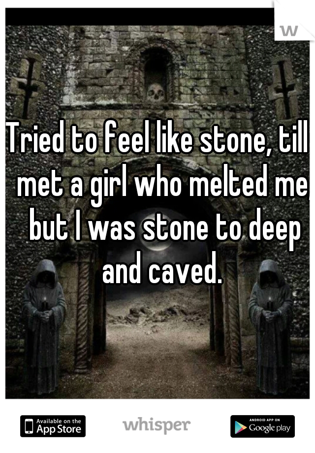 Tried to feel like stone, till I met a girl who melted me, but I was stone to deep and caved.