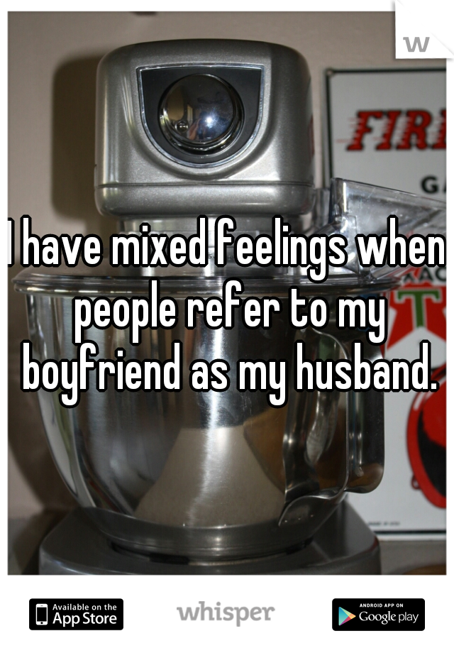 I have mixed feelings when people refer to my boyfriend as my husband.