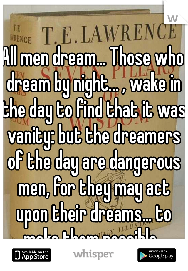 All men dream... Those who dream by night... , wake in the day to find that it was vanity: but the dreamers of the day are dangerous men, for they may act upon their dreams... to make them possible